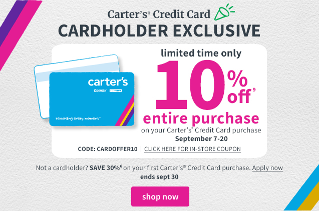 Carter's® Credit Card | CARDHOLDER EXCLUSIVE | limited time only | 10% off⁹ | entire purchase | on your Carter's Credit Card purchase | September 7‐20 | CODE:CARDOFFER10 | CLICK HERE FOR IN‐STORE COUPON | Not a cardholder? SAVE 30%⁶ on your first Carter's® Credit Card purchase. | Apply now | ends sept 30 | shop now